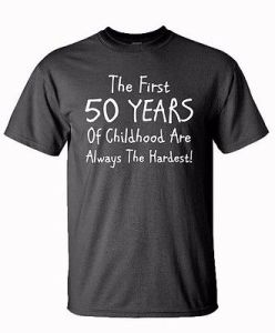 50th-birthday-fifty-years-the-first-50-years-of-childhood-child-at-heart-t-shirt-b7247e72edfafcafce0798069270bec5